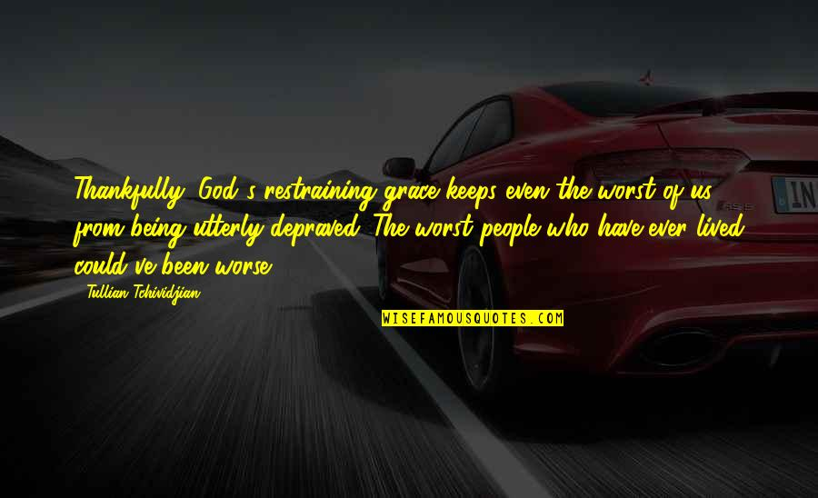 Grace From God Quotes By Tullian Tchividjian: Thankfully, God's restraining grace keeps even the worst
