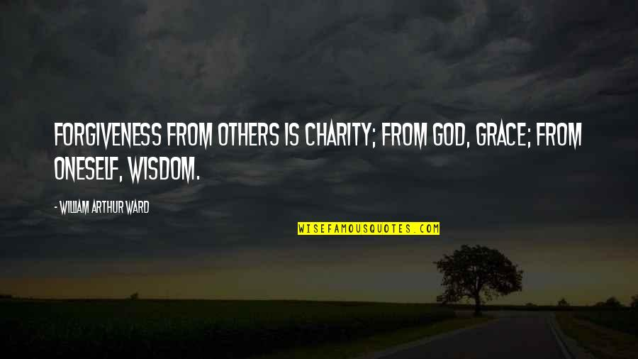 Grace From God Quotes By William Arthur Ward: Forgiveness from others is charity; from God, grace;