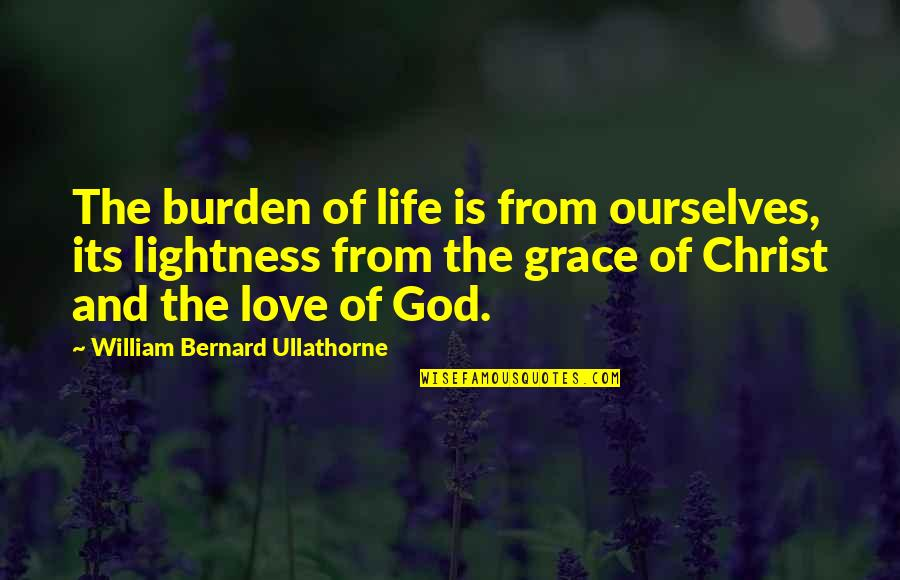 Grace From God Quotes By William Bernard Ullathorne: The burden of life is from ourselves, its