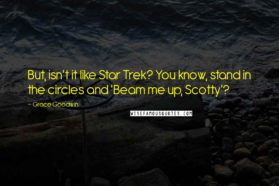 Grace Goodwin quotes: But, isn't it like Star Trek? You know, stand in the circles and 'Beam me up, Scotty'?