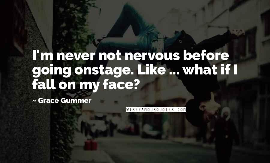 Grace Gummer quotes: I'm never not nervous before going onstage. Like ... what if I fall on my face?