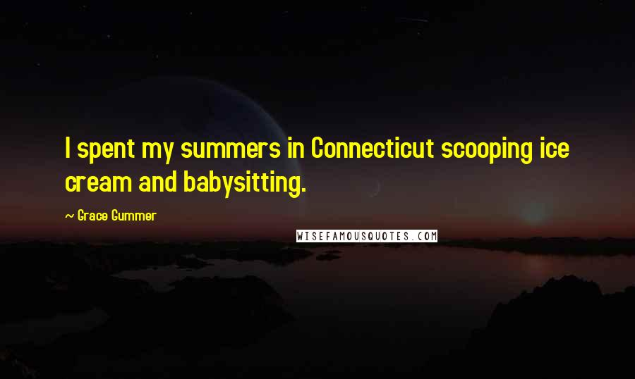 Grace Gummer quotes: I spent my summers in Connecticut scooping ice cream and babysitting.