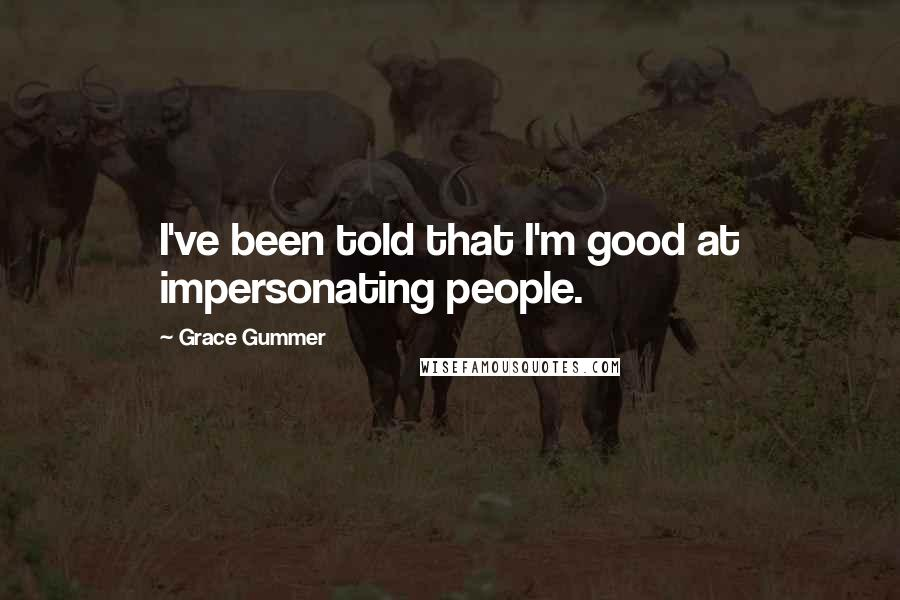 Grace Gummer quotes: I've been told that I'm good at impersonating people.