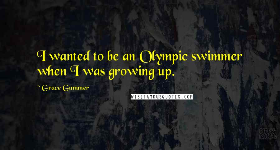 Grace Gummer quotes: I wanted to be an Olympic swimmer when I was growing up.