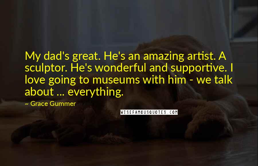 Grace Gummer quotes: My dad's great. He's an amazing artist. A sculptor. He's wonderful and supportive. I love going to museums with him - we talk about ... everything.