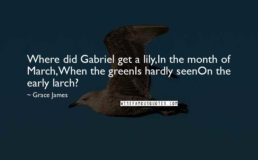 Grace James quotes: Where did Gabriel get a lily,In the month of March,When the greenIs hardly seenOn the early larch?