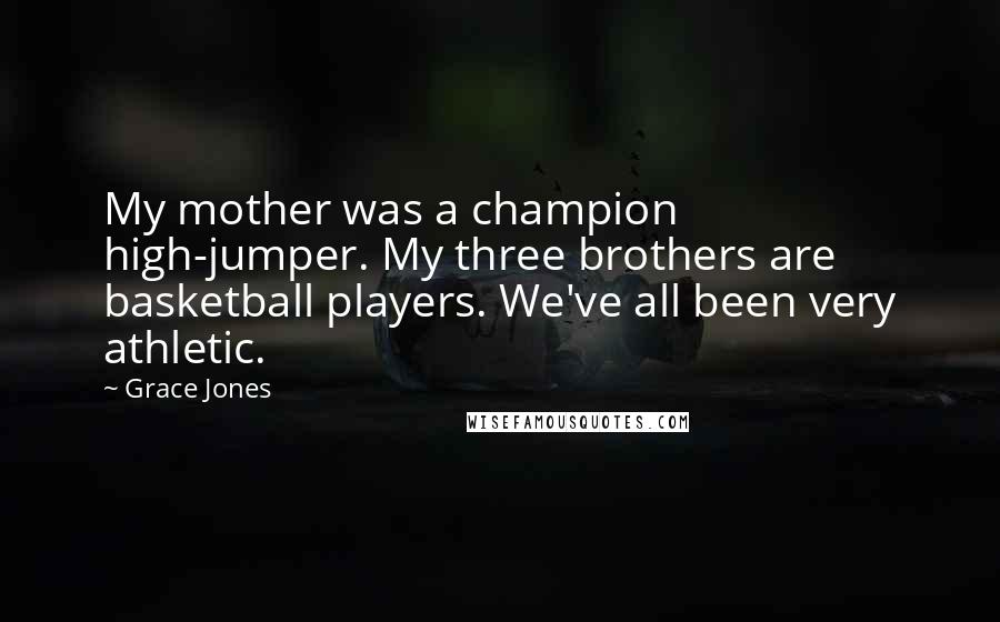 Grace Jones quotes: My mother was a champion high-jumper. My three brothers are basketball players. We've all been very athletic.