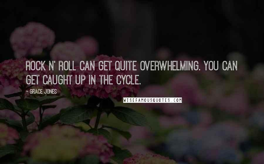 Grace Jones quotes: Rock n' roll can get quite overwhelming. You can get caught up in the cycle.