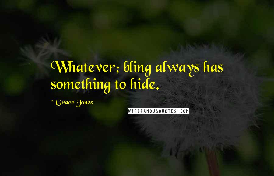 Grace Jones quotes: Whatever; bling always has something to hide.
