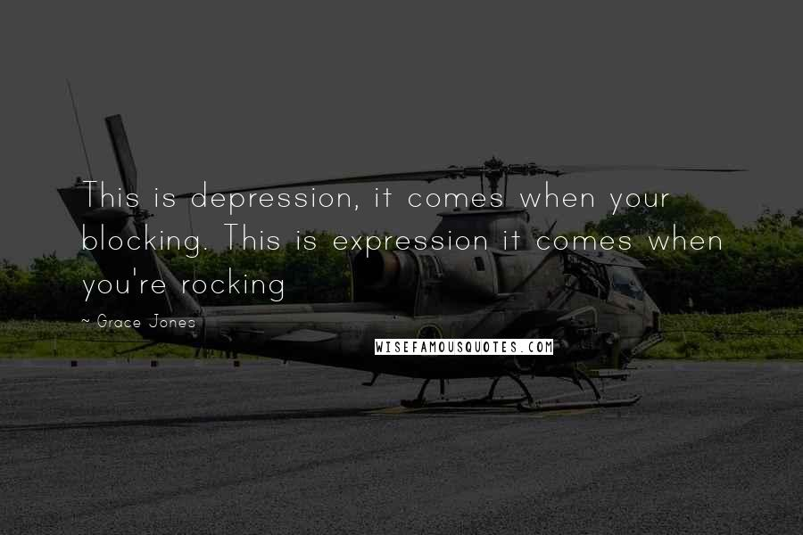 Grace Jones quotes: This is depression, it comes when your blocking. This is expression it comes when you're rocking