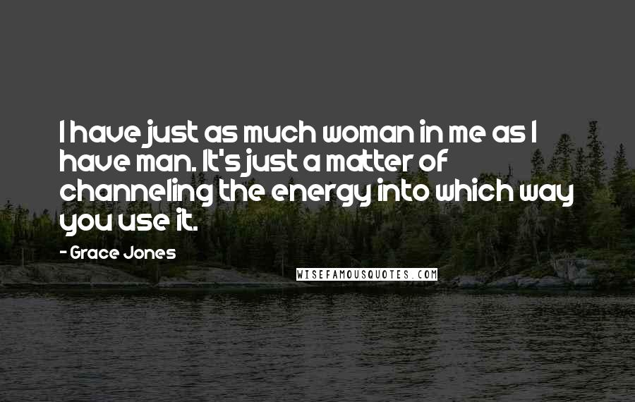 Grace Jones quotes: I have just as much woman in me as I have man. It's just a matter of channeling the energy into which way you use it.
