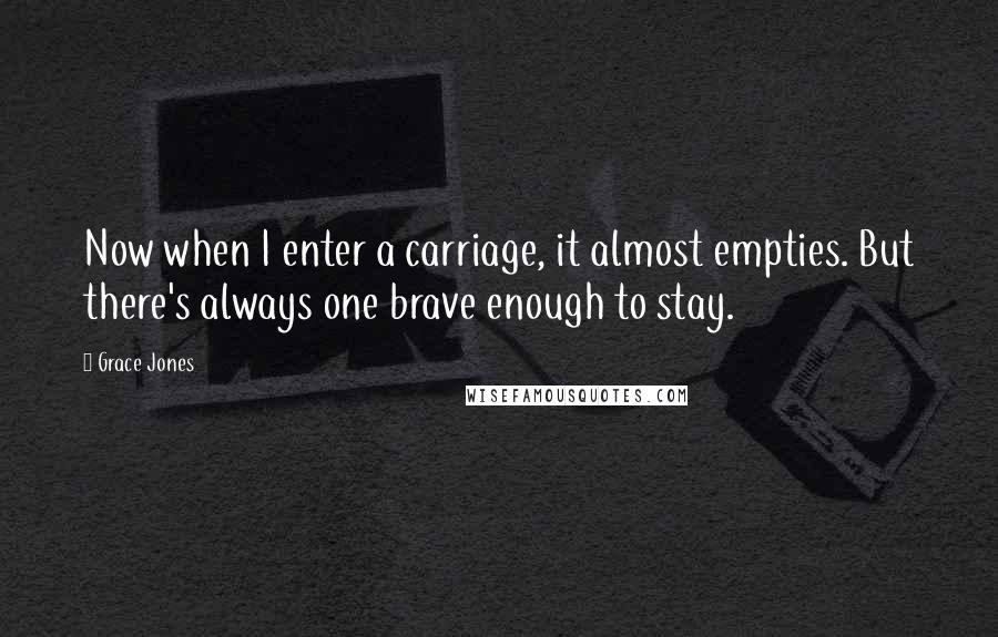 Grace Jones quotes: Now when I enter a carriage, it almost empties. But there's always one brave enough to stay.