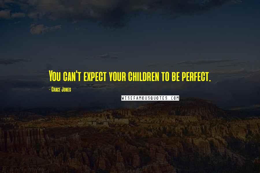 Grace Jones quotes: You can't expect your children to be perfect.