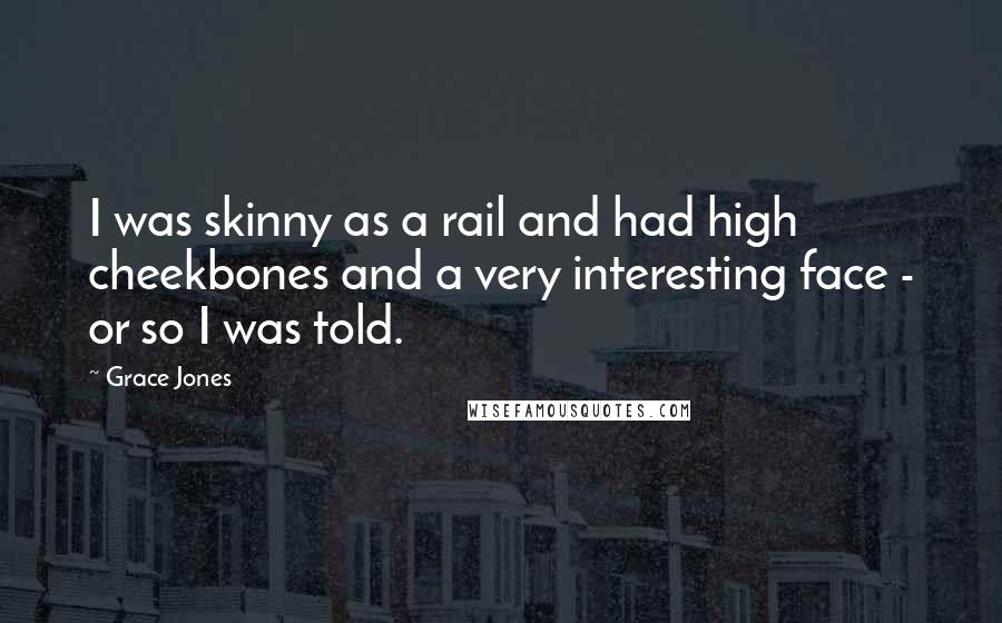 Grace Jones quotes: I was skinny as a rail and had high cheekbones and a very interesting face - or so I was told.