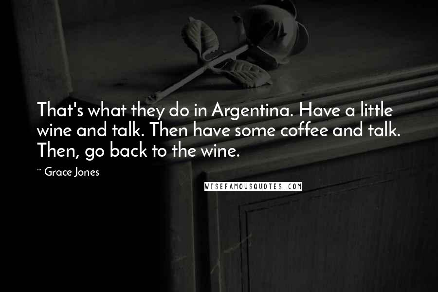 Grace Jones quotes: That's what they do in Argentina. Have a little wine and talk. Then have some coffee and talk. Then, go back to the wine.