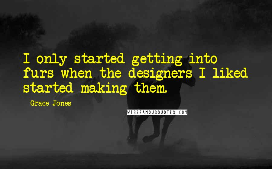 Grace Jones quotes: I only started getting into furs when the designers I liked started making them.