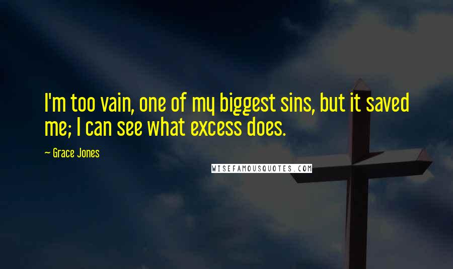 Grace Jones quotes: I'm too vain, one of my biggest sins, but it saved me; I can see what excess does.