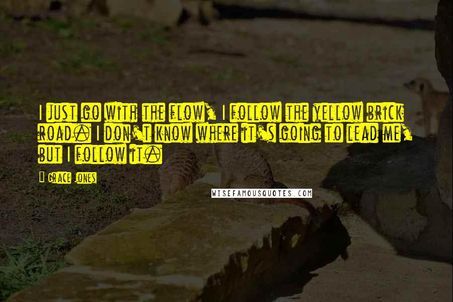 Grace Jones quotes: I just go with the flow, I follow the yellow brick road. I don't know where it's going to lead me, but I follow it.