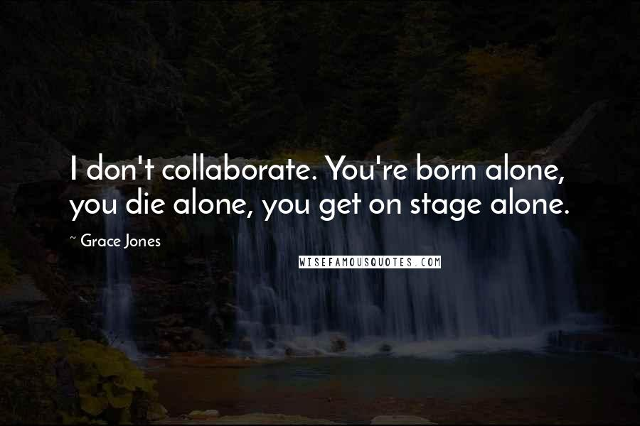 Grace Jones quotes: I don't collaborate. You're born alone, you die alone, you get on stage alone.