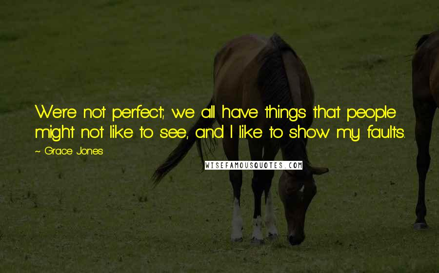 Grace Jones quotes: We're not perfect; we all have things that people might not like to see, and I like to show my faults.