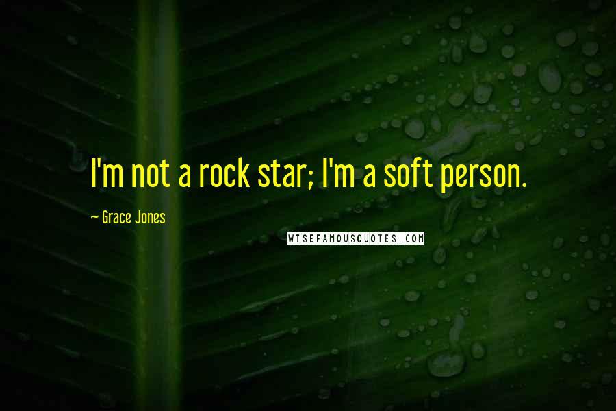 Grace Jones quotes: I'm not a rock star; I'm a soft person.