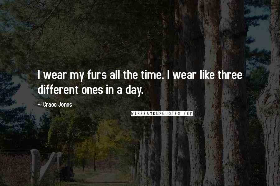 Grace Jones quotes: I wear my furs all the time. I wear like three different ones in a day.