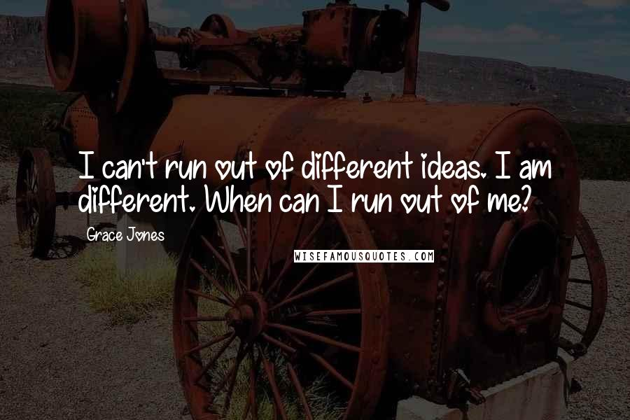 Grace Jones quotes: I can't run out of different ideas. I am different. When can I run out of me?