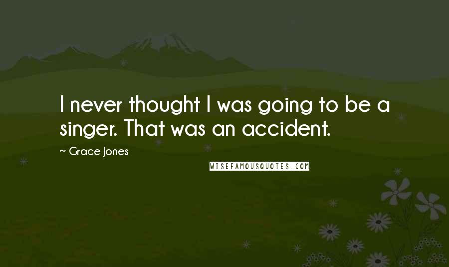 Grace Jones quotes: I never thought I was going to be a singer. That was an accident.