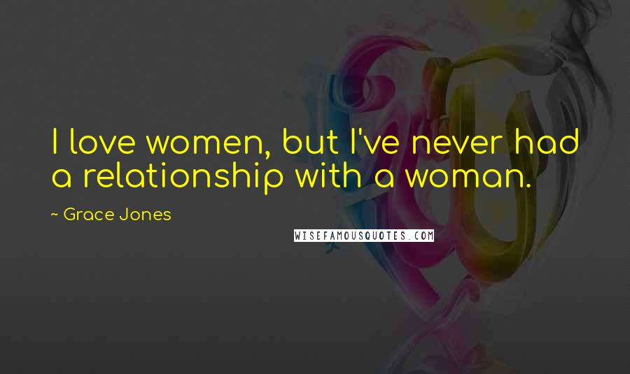 Grace Jones quotes: I love women, but I've never had a relationship with a woman.