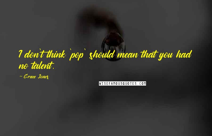 Grace Jones quotes: I don't think 'pop' should mean that you had no talent.