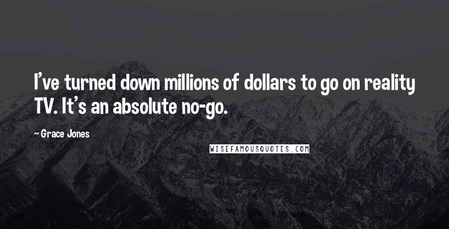 Grace Jones quotes: I've turned down millions of dollars to go on reality TV. It's an absolute no-go.