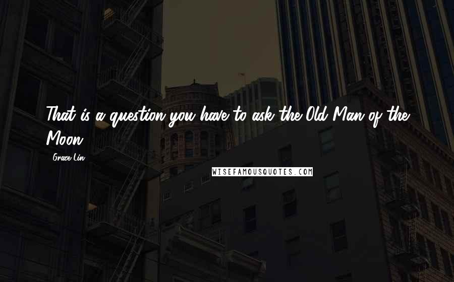 Grace Lin quotes: That is a question you have to ask the Old Man of the Moon.