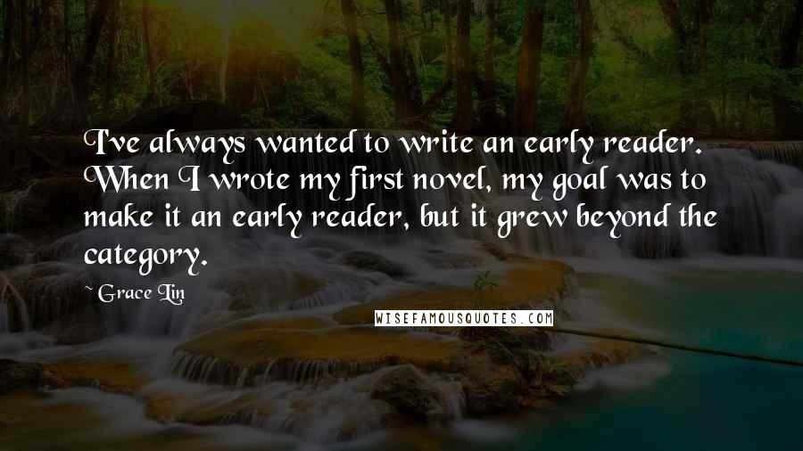 Grace Lin quotes: I've always wanted to write an early reader. When I wrote my first novel, my goal was to make it an early reader, but it grew beyond the category.