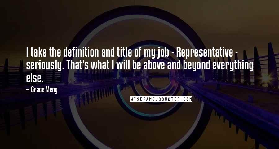 Grace Meng quotes: I take the definition and title of my job - Representative - seriously. That's what I will be above and beyond everything else.