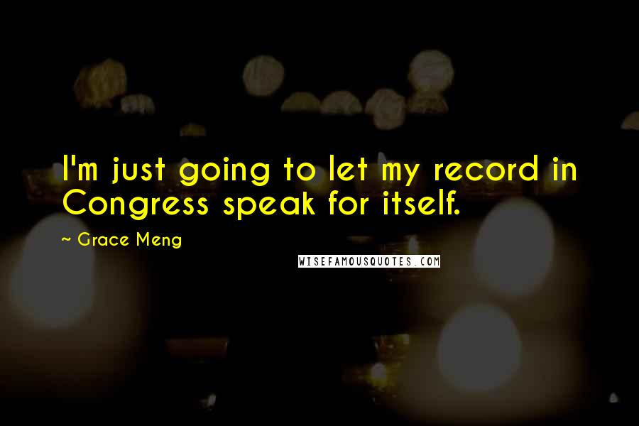 Grace Meng quotes: I'm just going to let my record in Congress speak for itself.