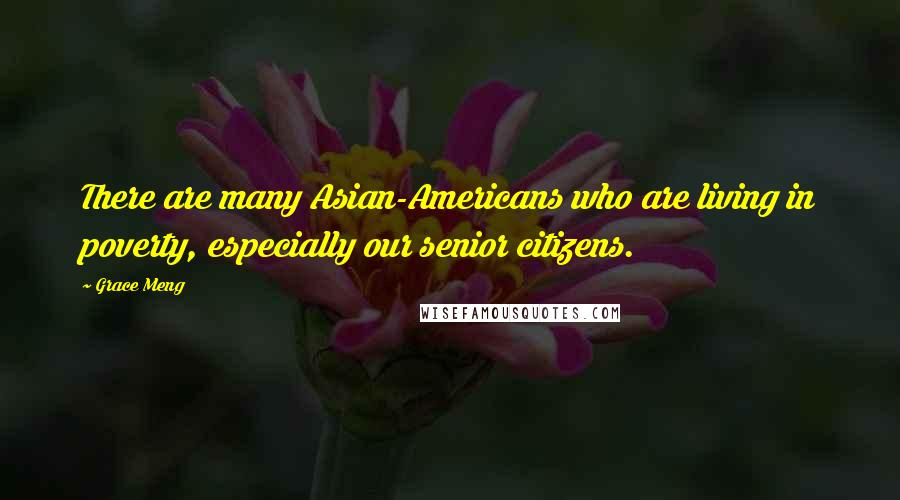Grace Meng quotes: There are many Asian-Americans who are living in poverty, especially our senior citizens.