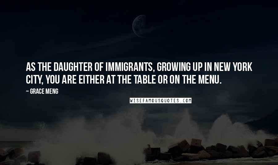 Grace Meng quotes: As the daughter of immigrants, growing up in New York City, you are either at the table or on the menu.