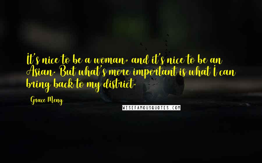 Grace Meng quotes: It's nice to be a woman, and it's nice to be an Asian. But what's more important is what I can bring back to my district.