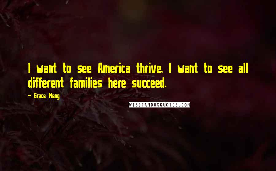 Grace Meng quotes: I want to see America thrive. I want to see all different families here succeed.