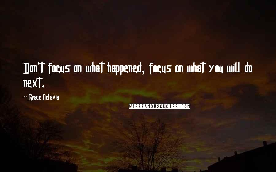 Grace Octavia quotes: Don't focus on what happened, focus on what you will do next.