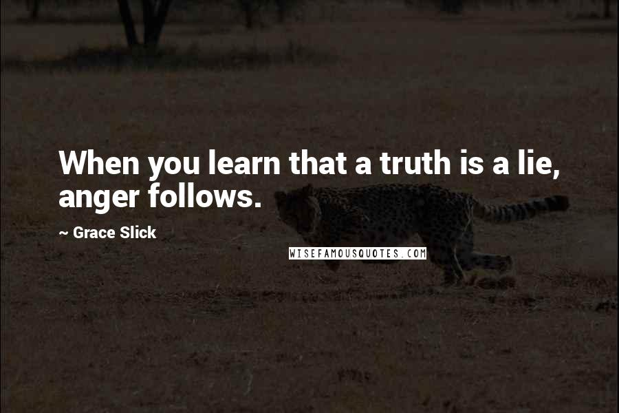 Grace Slick quotes: When you learn that a truth is a lie, anger follows.