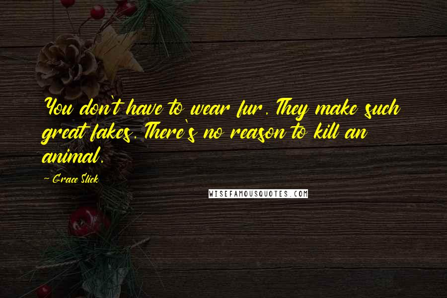 Grace Slick quotes: You don't have to wear fur. They make such great fakes. There's no reason to kill an animal.
