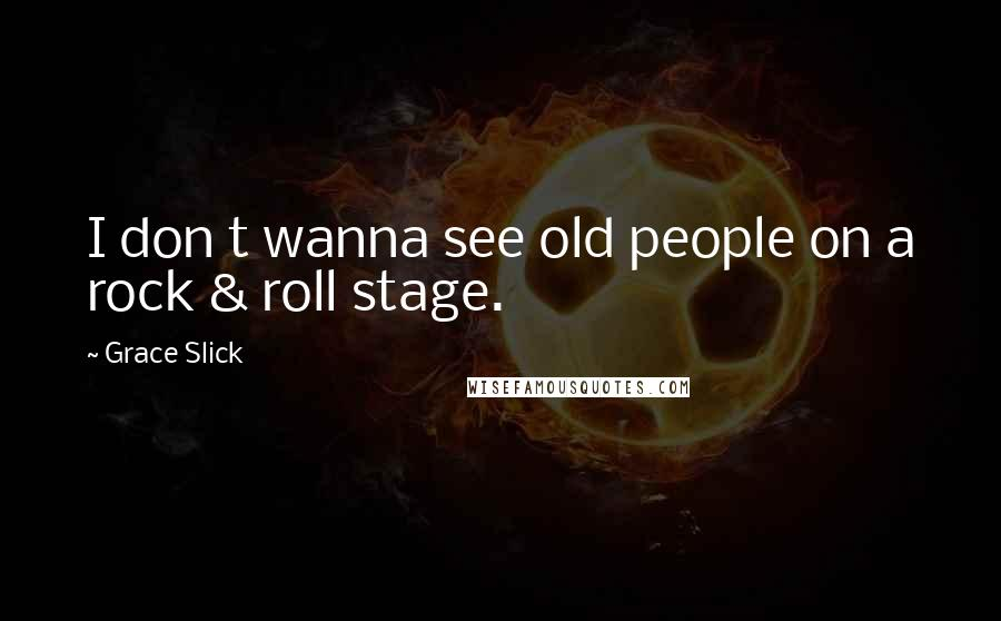 Grace Slick quotes: I don t wanna see old people on a rock & roll stage.