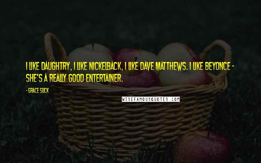Grace Slick quotes: I like Daughtry, I like Nickelback, I like Dave Matthews. I like Beyonce - she's a really good entertainer.