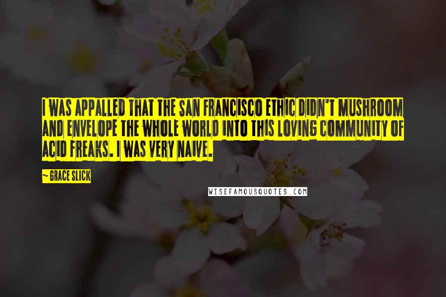 Grace Slick quotes: I was appalled that the San Francisco ethic didn't mushroom and envelope the whole world into this loving community of acid freaks. I was very naive.
