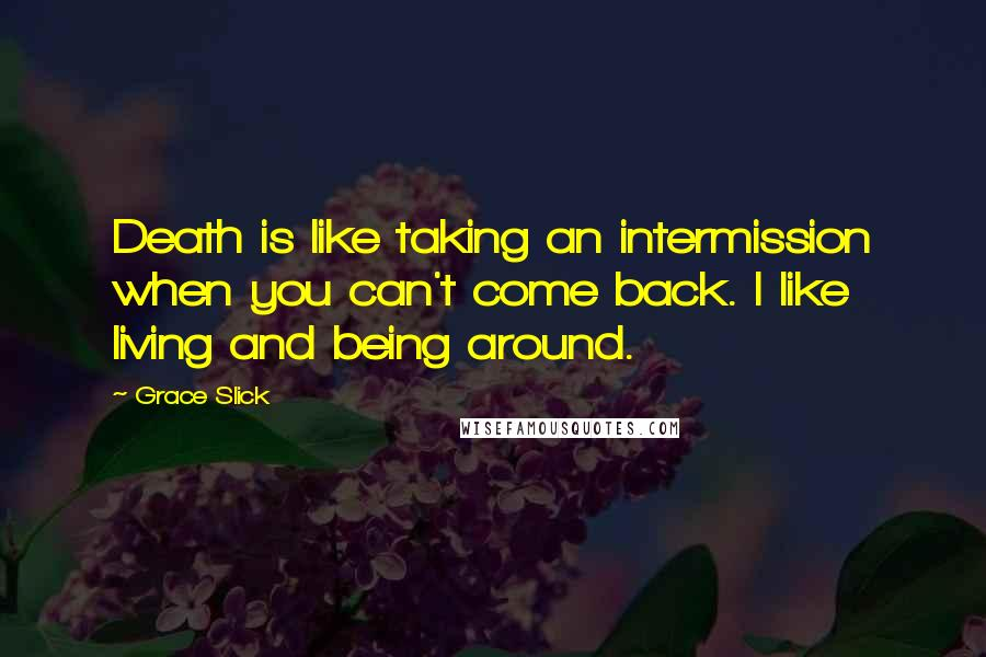 Grace Slick quotes: Death is like taking an intermission when you can't come back. I like living and being around.