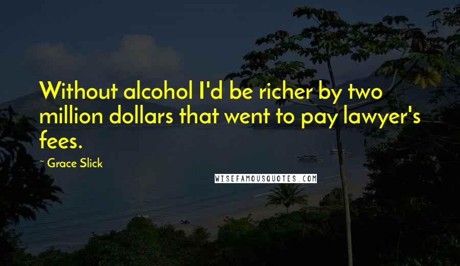 Grace Slick quotes: Without alcohol I'd be richer by two million dollars that went to pay lawyer's fees.