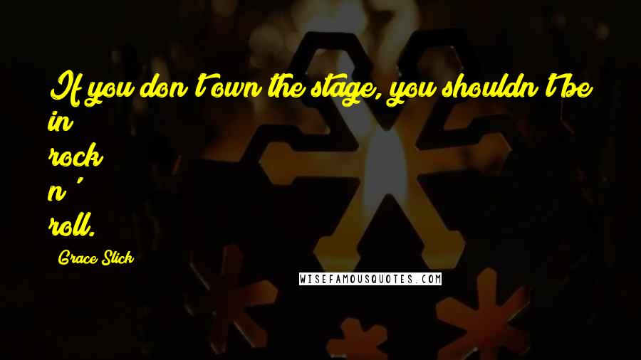 Grace Slick quotes: If you don't own the stage, you shouldn't be in rock n' roll.