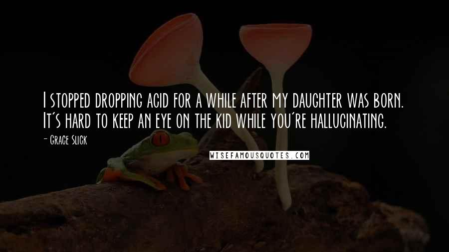 Grace Slick quotes: I stopped dropping acid for a while after my daughter was born. It's hard to keep an eye on the kid while you're hallucinating.