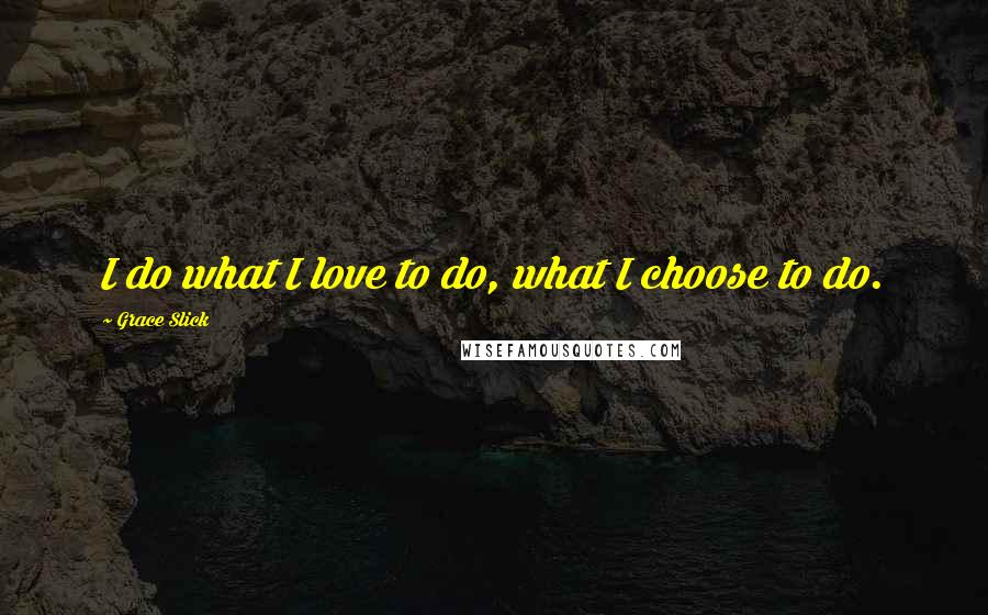 Grace Slick quotes: I do what I love to do, what I choose to do.